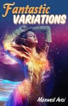 Fantastic Variations ebook by Maxwell Avoi