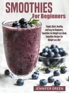 Smoothies For Beginners - Simple, Quick, Healthy and Easy for Beginners, Smoothies Recipes for Weight Loss Diet eBook by Jennifer Green