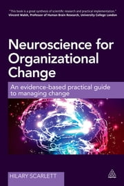 Neuroscience for Organizational Change - An Evidence-based Practical Guide to Managing Change ebook by Hilary Scarlett