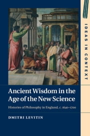 Ancient Wisdom in the Age of the New Science - Histories of Philosophy in England, c. 1640–1700 ebook by Dmitri Levitin