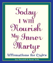 Today I Will Nourish My Inner Martyr - Affirmations for Cynics ebook by Sarah Wells,Ann Thornhill