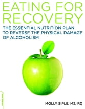 The Eating for Recovery - The Essential Nutrition Plan to Reverse the Physical Damage of Alcoholism ebook by Molly Siple