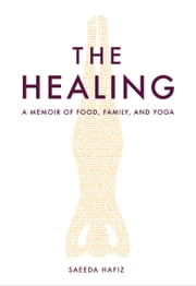 The Healing - A Memoir of Food, Family, and Yoga ebook by Saeeda Hafiz