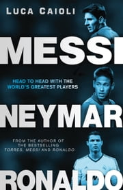 Messi, Neymar, Ronaldo - Head to Head with the World's Greatest Players ebook by Luca Caioli