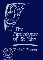 The Apocalypse of St. John - Lectures on the Book of Revelation ebook by Rudolf Steiner