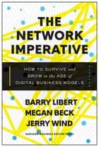 The Network Imperative - How to Survive and Grow in the Age of Digital Business Models ebook by Barry Libert, Megan Beck, Jerry Wind