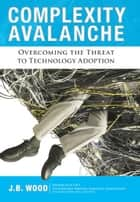 Complexity Avalanche: Overcoming the Threat to Technology Adoption ebook by J. B. Wood