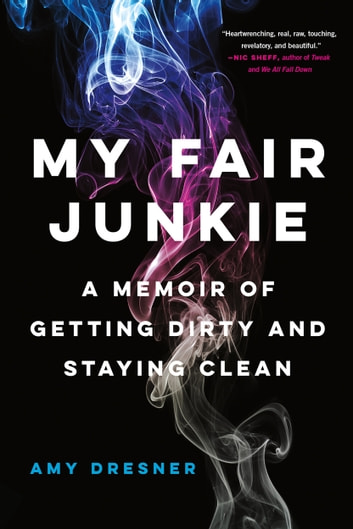 My Fair Junkie - A Memoir of Getting Dirty and Staying Clean ebook by Amy Dresner