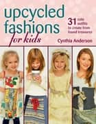 Upcycled Fashions for Kids - 31 Cute Outfits to Create from Found Treasures ebook by Cynthia Anderson