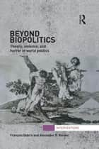Beyond Biopolitics - Theory, Violence, and Horror in World Politics ebook by Francois Debrix, Alexander D Barder