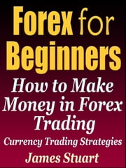 Forex for Beginners: How to Make Money in Forex Trading (Currency Trading Strategies) ebook by James Stuart