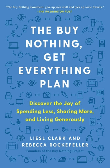 The Buy Nothing, Get Everything Plan - Discover the Joy of Spending Less, Sharing More, and Living Generously ebook by Liesl Clark,Rebecca Rockefeller