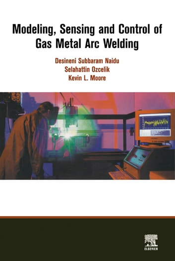 Modeling, Sensing and Control of Gas Metal Arc Welding ebook by S. Ozcelik,K. Moore
