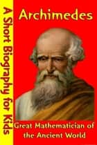 Archimedes : Great Mathematician of the Ancient World - (A Short Biography for Children) ebook by Best Children's Biographies