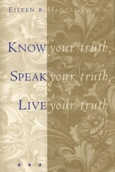 Know Your Truth, Speak Your Truth, Live Your Truth ebook by Eileen R. Hannegan, M.S.