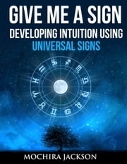 Give Me A Sign: How to read Signs from the Universe ebook by Mochira Jackson