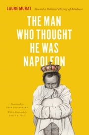 The Man Who Thought He Was Napoleon - Toward a Political History of Madness ebook by Laure Murat,Deke Dusinberre,David A. Bell
