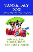 Tampa Bay Dog - everything your dog needs to be happy in Tampa Bay ebook by Angela Hunt, Terry Meeks, Deb Holland
