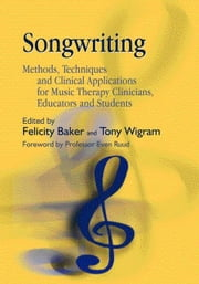 Songwriting: Methods, Techniques and Clinical Applications for Music Therapy Clinicians, Educators and Students ebook by Baker, Felicity