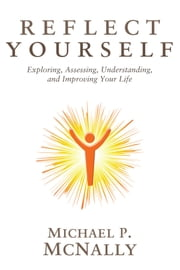 Reflect Yourself: Exploring, Assessing, Understanding, and Improving Your Life ebook by Michael P. McNally