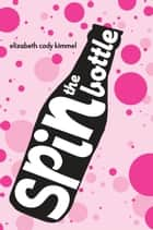 Spin The Bottle ebook by Elizabeth Cody Kimmel