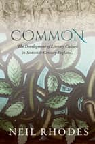 Common: The Development of Literary Culture in Sixteenth-Century England ebook by Neil Rhodes