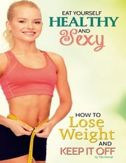 Eat Yourself Healthy and Sexy: How to Lose Weight and Keep It Off ebook by Tita Horvat
