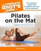 The Complete Idiot's Guide to Pilates on the Mat ebook by Karon Karter