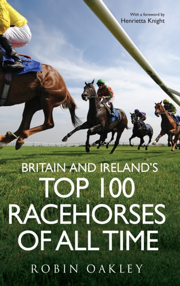 Britain and Ireland's Top 100 Racehorses of All Time ebook by Robin Oakley