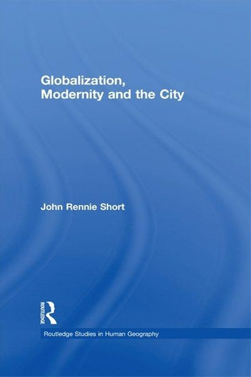 Globalization, Modernity and the City ebook by John Rennie Short