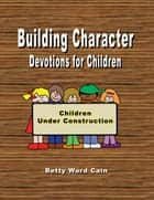 Building Character Devotions for Children ebook by Betty Ward Cain