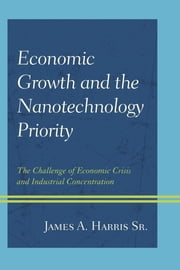 Economic Growth and the Nanotechnology Priority - The Challenge of Economic Crisis and Industrial Concentration ebook by James A. Harris Sr.
