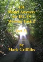 101 Model Answers for IELTS Writing Task 2: set 3 ebook by Mark Griffiths