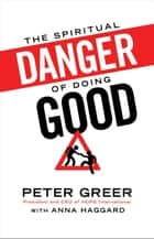 Spiritual Danger of Doing Good, The ebook by Peter Greer,Anna Haggard