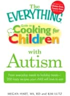 The Everything Guide to Cooking for Children with Autism - From everyday meals to holiday treats; how to prepare foods your child will love to eat ebook by Megan Hart, Kim Lutz