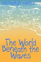 The World Beneath The Waves ebook by Michaelyn Cortez