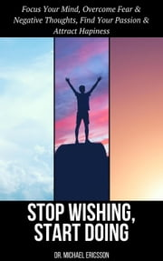 Stop Wishing, Start Doing: Focus Your Mind, Overcome Fear & Negative Thoughts, Find Your Passion & Attract Hapiness ebook by Dr. Michael Ericsson