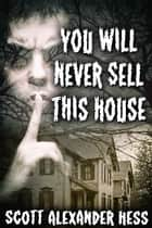 You Will Never Sell This House ebook by Scott Alexander Hess