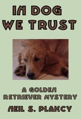 In Dog We Trust - Golden Retriever Mysteries, #1 ebook by Neil Plakcy