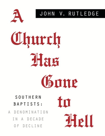 A CHURCH HAS GONE TO HELL - Southern Baptists: A Denomination in a Decade of Decline ebook by John V. Rutledge