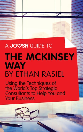 A Joosr Guide to... The McKinsey Way by Ethan Rasiel: Using the Techniques of the World's Top Strategic Consultants to Help You and Your Business ebook by Joosr