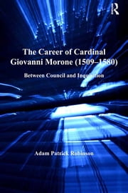The Career of Cardinal Giovanni Morone (1509–1580) - Between Council and Inquisition ebook by Adam Patrick Robinson