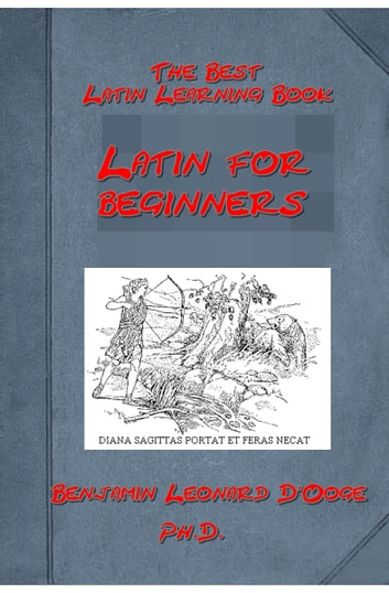 Latin for beginners of Benjamin Leonard D'Ooge Ph. D. (Illustrated) ebook by Benjamin Leonard D'Ooge Ph. D