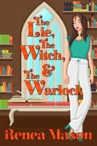 The Lie, the Witch, and the Warlock ebook by Renea Mason