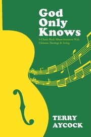 God Only Knows: A Classic Rock Album Intersects With Christian Theology & Living ebook by Terry Aycock