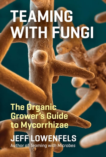 Teaming with Fungi - The Organic Grower's Guide to Mycorrhizae ebook by Jeff Lowenfels