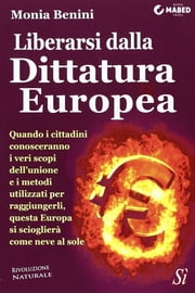 Liberarsi dalla Dittatura Europea ebook by Monia Benini