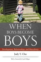 When Boys Become Boys - Development, Relationships, and Masculinity ebook by Chu, Judy Y., Gilligan,...