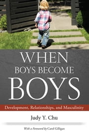 When Boys Become Boys - Development, Relationships, and Masculinity ebook by Carol Gilligan,Judy Y. Chu