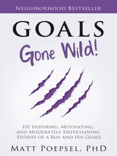 Goals Gone Wild! - 101 Inspiring, Motivating, and Moderately Entertaining Stories of a Boy and His Goals ebook by Matt Poepsel, PhD